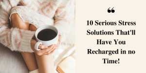 10 Serious Stress Solutions that Will Recharge You